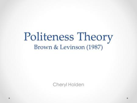 Politeness Theory Brown & Levinson (1987) Cheryl Holden.