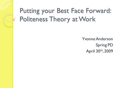 Putting your Best Face Forward: Politeness Theory at Work Yvonne Anderson Spring PD April 30 th, 2009.