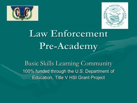 Law Enforcement Pre-Academy Basic Skills Learning Community 100% funded through the U.S. Department of Education, Title V HSI Grant Project.