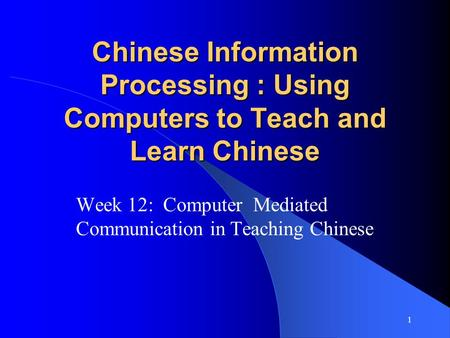 1 Chinese Information Processing : Using Computers to Teach and Learn Chinese Week 12: Computer Mediated Communication in Teaching Chinese.