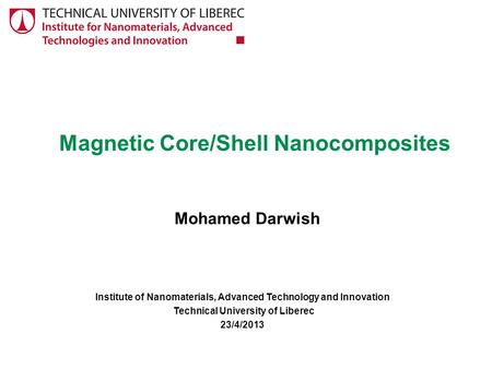 Magnetic Core/Shell Nanocomposites Mohamed Darwish Institute of Nanomaterials, Advanced Technology and Innovation Technical University of Liberec 23/4/2013.