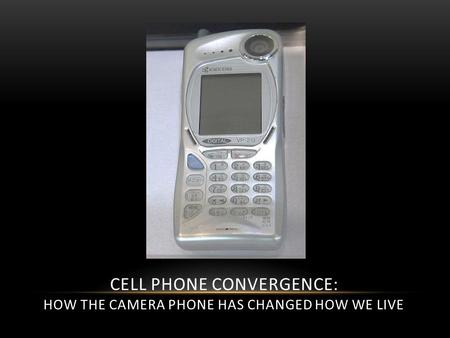CELL PHONE CONVERGENCE: HOW THE CAMERA PHONE HAS CHANGED HOW WE LIVE.