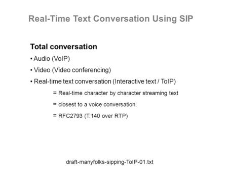 Draft-manyfolks-sipping-ToIP-01.txt Real-Time Text Conversation Using SIP Total conversation Audio (VoIP) Video (Video conferencing) Real-time text conversation.