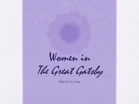 "Women in The Great Gatsby March 10, 2014. ""I'm glad it's a girl. And I hope she'll be a fool – that's the best thing a girl can be in this world, a beautiful."
