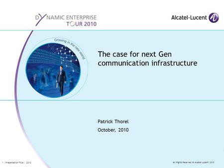 All Rights Reserved © Alcatel-Lucent 2010 1 | Presentation Title | 2010 Patrick Thorel October, 2010 The case for next Gen communication infrastructure.
