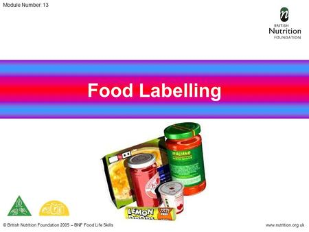 © British Nutrition Foundation 2005 – BNF Food Life Skillswww.nutrition.org.uk Food Labelling Module Number: 13.