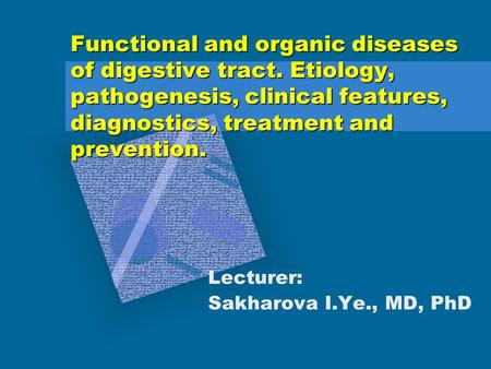 Functional and organic diseases of digestive tract. Etiology, pathogenesis, clinical features, diagnostics, treatment and prevention. Lecturer: Sakharova.