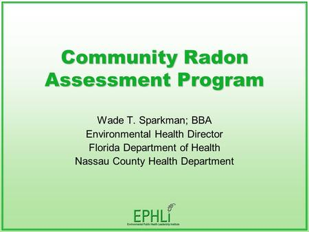 Community Radon Assessment Program Wade T. Sparkman; BBA Environmental Health Director Florida Department of Health Nassau County Health Department.