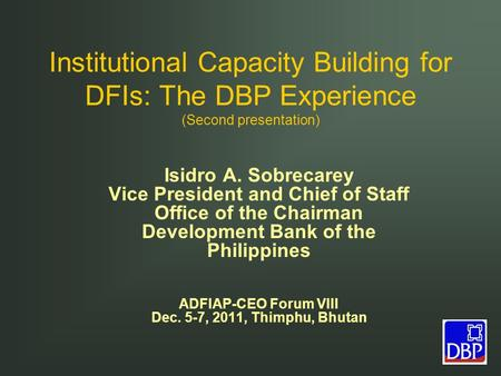 Institutional Capacity Building for DFIs: The DBP Experience (Second presentation) Isidro A. Sobrecarey Vice President and Chief of Staff Office of the.