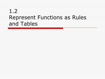 1.2 Represent Functions as Rules and Tables. Vocabulary  A function consists of: A set called the domain (x-vaules) containing numbers called inputs.