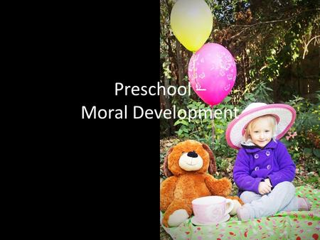 Preschool – Moral Development. Kohlberg – Moral Development __T__ 1. A preschooler is beginning to understand that it is important to base their behavior.