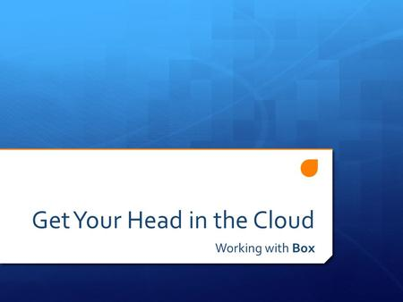 Get Your Head in the Cloud Working with Box. Box PD Agenda 1. The Cloud 2. Your Box 3. Collaboration with Box 4. Box Extras.