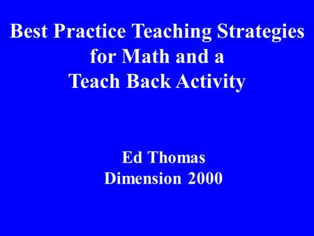 Best Practice Teaching Strategies for Math and a Teach Back Activity Ed Thomas Dimension 2000.