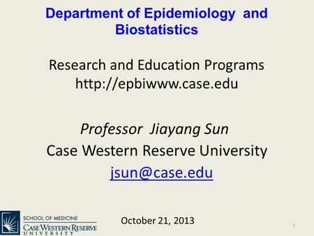 Department of Epidemiology and Biostatistics Research and Education Programs  Professor Jiayang Sun Case Western Reserve University.