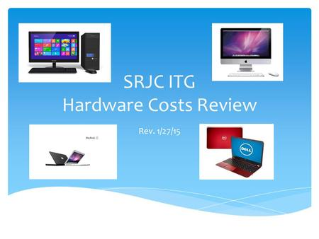 SRJC ITG Hardware Costs Review Rev. 1/27/15. Computing Success Provide faculty and staff with the needed computing requirements to enable student success.