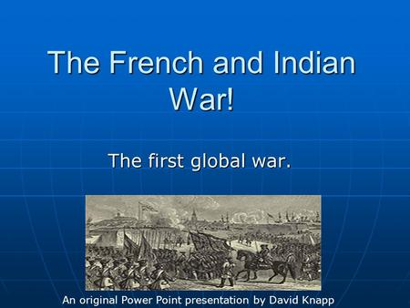 The French and Indian War! The first global war. An original Power Point presentation by David Knapp.