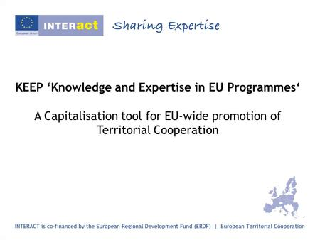 KEEP 'Knowledge and Expertise in EU Programmes' A Capitalisation tool for EU-wide promotion of Territorial Cooperation.