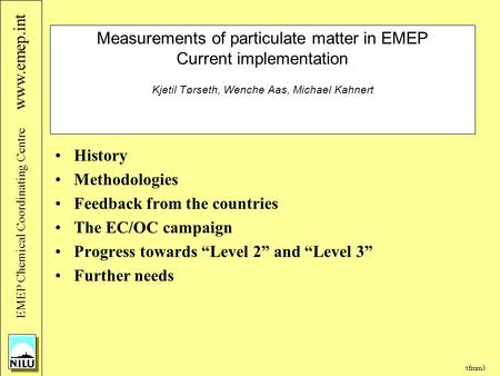 /tfmm3 EMEP Chemical Coordinating Centre www.emep.int Measurements of particulate matter in EMEP Current implementation Kjetil Tørseth, Wenche Aas, Michael.