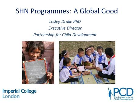 SHN Programmes: A Global Good Lesley Drake PhD Executive Director Partnership for Child Development.