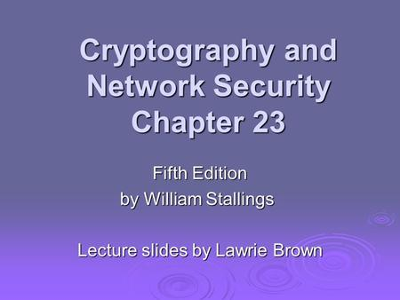 Cryptography and Network Security Chapter 23 Fifth Edition by William Stallings Lecture slides by Lawrie Brown.