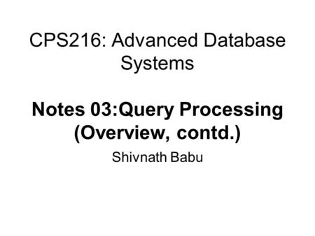 CPS216: Advanced Database Systems Notes 03:Query Processing (Overview, contd.) Shivnath Babu.