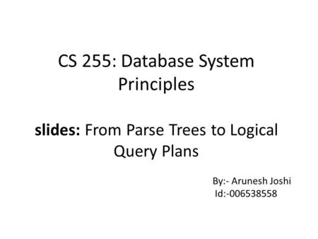 CS 255: Database System Principles slides: From Parse Trees to Logical Query Plans By:- Arunesh Joshi Id:-006538558.