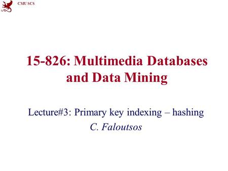 CMU SCS 15-826: Multimedia Databases and Data Mining Lecture#3: Primary key indexing – hashing C. Faloutsos.