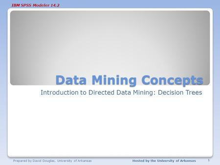 IBM SPSS Modeler 14.2 Data Mining Concepts Introduction to Directed Data Mining: Decision Trees Prepared by David Douglas, University of ArkansasHosted.