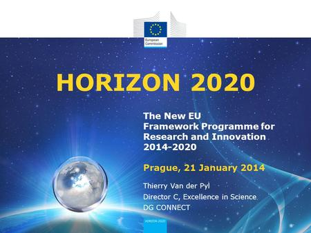 The New EU Framework Programme for Research and Innovation 2014-2020 Prague, 21 January 2014 HORIZON 2020 Thierry Van der Pyl Director C, Excellence in.