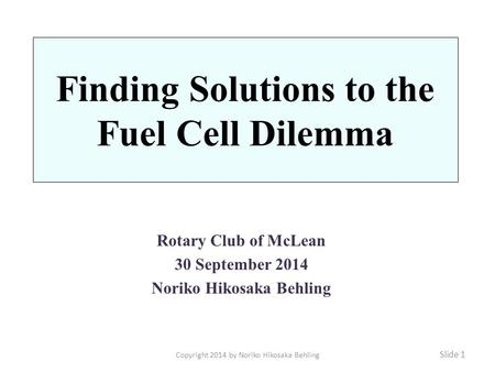 Finding Solutions to the Fuel Cell Dilemma Rotary Club of McLean 30 September 2014 Noriko Hikosaka Behling Slide 1 Copyright 2014 by Noriko Hikosaka Behling.