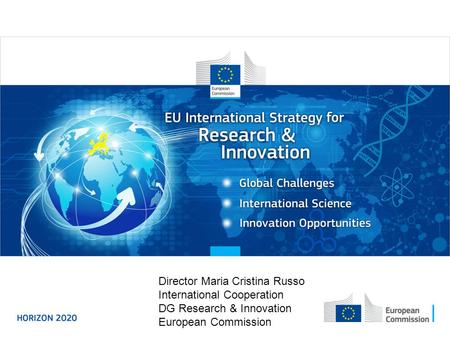 Enhancing and focusing EU international cooperation in research and innovation: A strategic approach Director Maria Cristina Russo International Cooperation.