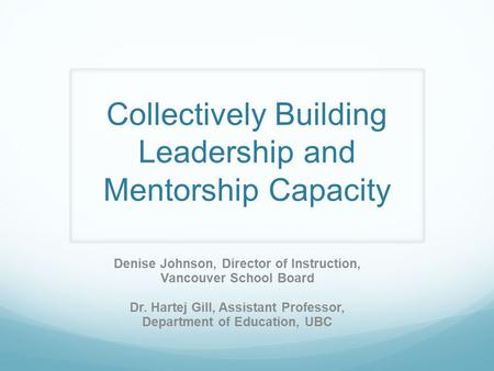 Collectively Building Leadership and Mentorship Capacity Denise Johnson, Director of Instruction, Vancouver School Board Dr. Hartej Gill, Assistant Professor,