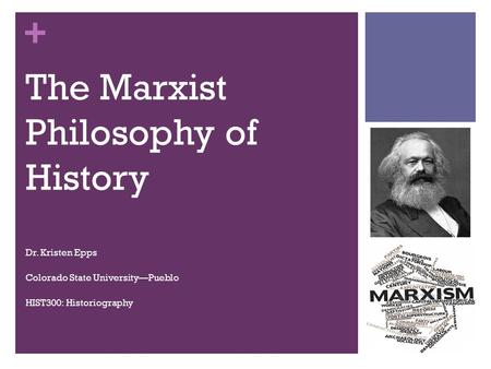 + The Marxist Philosophy of History Dr. Kristen Epps Colorado State University—Pueblo HIST300: Historiography.