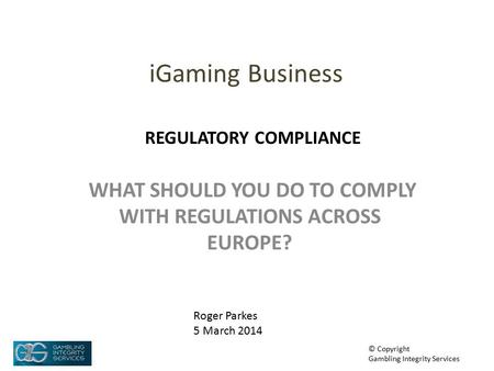 IGaming Business WHAT SHOULD YOU DO TO COMPLY WITH REGULATIONS ACROSS EUROPE? Roger Parkes 5 March 2014 © Copyright Gambling Integrity Services REGULATORY.