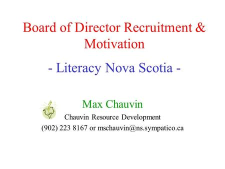 Board of Director Recruitment & Motivation - Literacy Nova Scotia - Max Chauvin Chauvin Resource Development (902) 223 8167 or