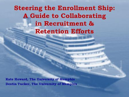 Steering the Enrollment Ship: A Guide to Collaborating in Recruitment & Retention Efforts Kate Howard, The University of Memphis Destin Tucker, The University.