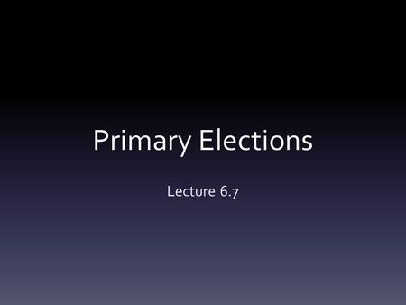 Primary Elections Lecture 6.7. A.A primary election is an election in which voters decide which of the candidates w/in a party will represent the party.
