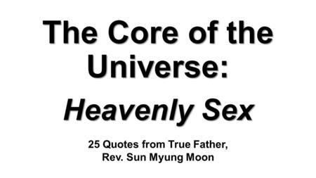 The Core of the Universe: Heavenly Sex 25 Quotes from True Father, Rev. Sun Myung Moon.
