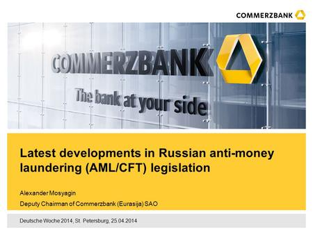 Deutsche Woche 2014, St. Petersburg, 25.04.2014 Alexander Mosyagin Deputy Chairman of Commerzbank (Eurasija) SAO Latest developments in Russian anti-money.