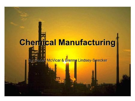 Chemical Manufacturing By: Robert McVicar & Brenna Lindsey-Swecker.