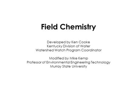 Field Chemistry Developed by Ken Cooke Kentucky Division of Water Watershed Watch Program Coordinator Modified by Mike Kemp Professor of Environmental.