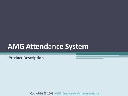 AMG Attendance System Product Description Copyright © 2009 AMG Employee Management, Inc.AMG Employee Management, Inc.