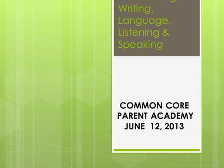 K-5 Reading, Writing, Language, Listening & Speaking COMMON CORE PARENT ACADEMY JUNE 12, 2013.