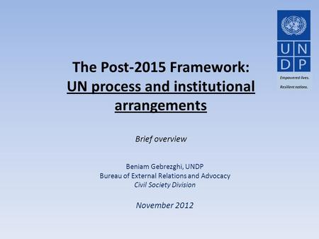 The Post-2015 Framework: UN process and institutional arrangements Brief overview Beniam Gebrezghi, UNDP Bureau of External Relations and Advocacy Civil.