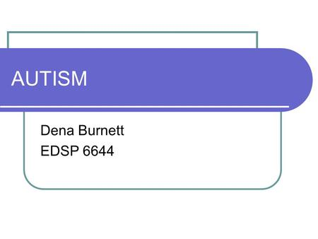 AUTISM Dena Burnett EDSP 6644. IDEA Definition for Autism A developmental disability affecting verbal and nonverbal communication and social Interaction,