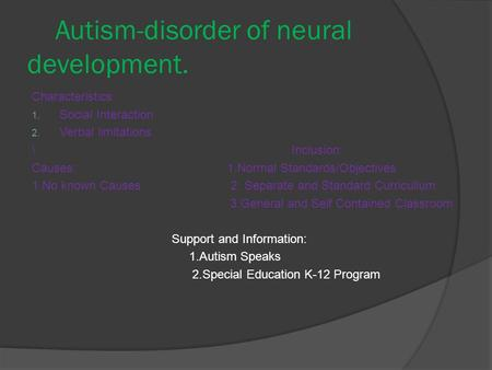 Autism-disorder of neural development. Characteristics: 1. Social Interaction 2. Verbal limitations \ Inclusion: Causes: 1.Normal Standards/Objectives.