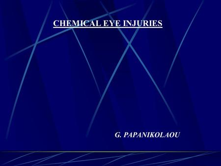 CHEMICAL EYE INJURIES G. PAPANIKOLAOU. EPIDEMIOLOGY 2/3 at work, young, males Alkali:acid=2:1 Alkali: NH3, NaOH, Ca(OH)2, KOH, MgOH2 Acid: H2SO4, HF,