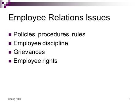 1 Spring 2008 Employee Relations Issues Policies, procedures, rules Employee discipline Grievances Employee rights.