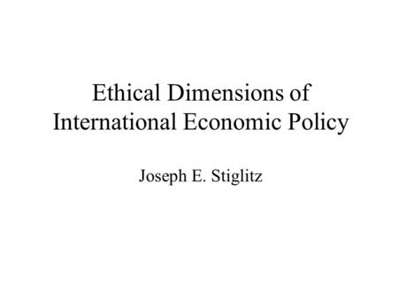 Ethical Dimensions of International Economic Policy Joseph E. Stiglitz.