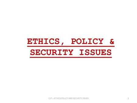 ETHICS, POLICY & SECURITY ISSUES 1CIIT---ETHICS,POLICY AND SECURITY ISSUES.